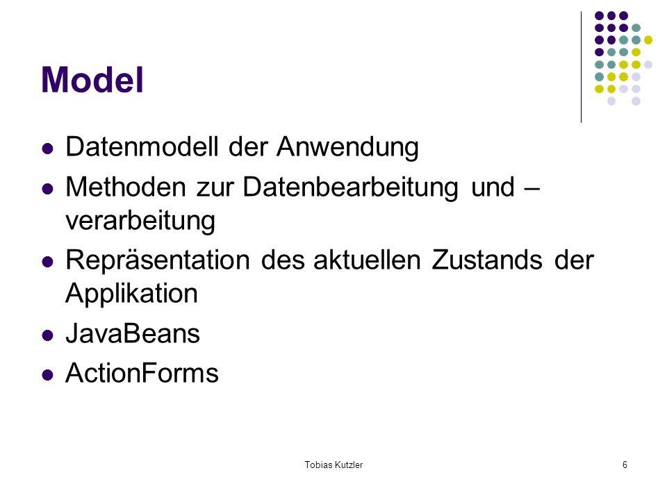 Tobias Kutzler6 Model Datenmodell der Anwendung Methoden zur Datenbearbeitung und – verarbeitung Repräsentation des aktuellen Zustands der Applikation JavaBeans ActionForms