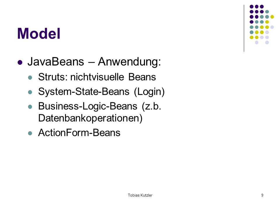 Tobias Kutzler9 Model JavaBeans – Anwendung: Struts: nichtvisuelle Beans System-State-Beans (Login) Business-Logic-Beans (z.b.