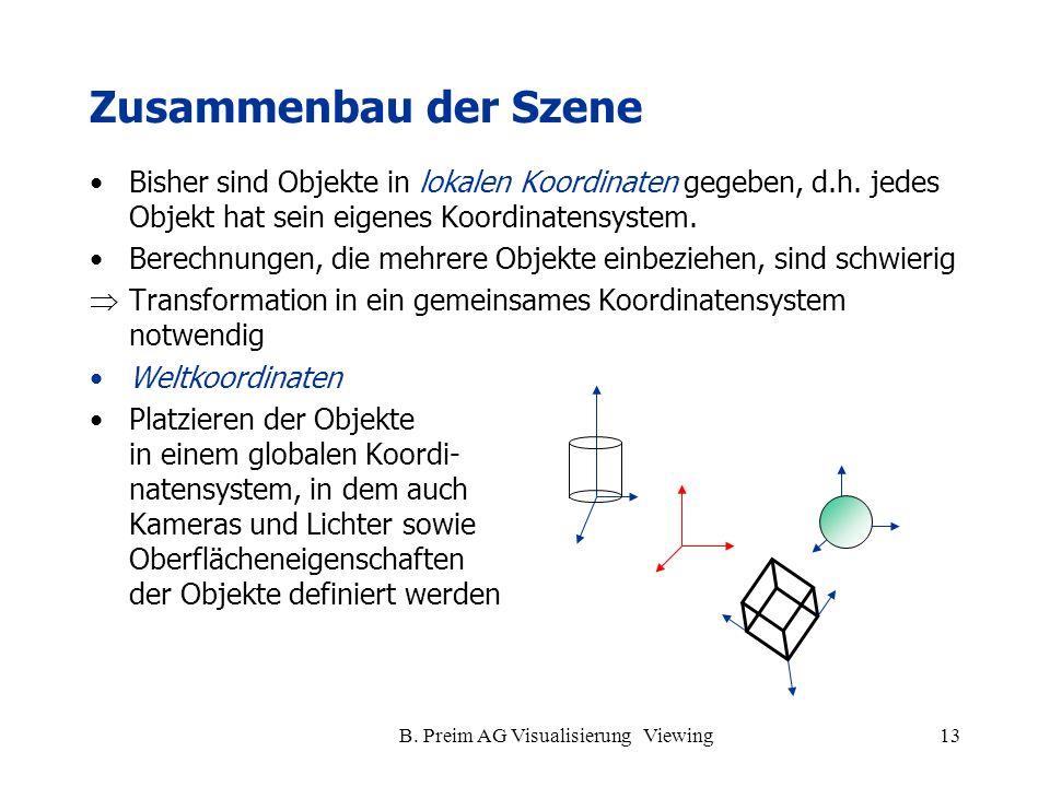 B. Preim AG Visualisierung Viewing13 Zusammenbau der Szene Bisher sind Objekte in lokalen Koordinaten gegeben, d.h. jedes Objekt hat sein eigenes Koor