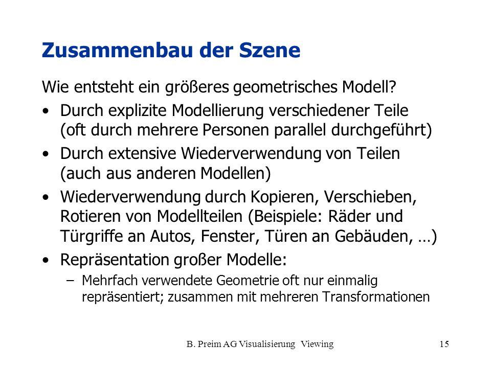 B. Preim AG Visualisierung Viewing15 Zusammenbau der Szene Wie entsteht ein größeres geometrisches Modell? Durch explizite Modellierung verschiedener