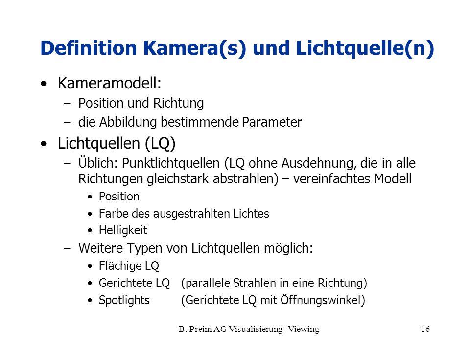 B. Preim AG Visualisierung Viewing16 Definition Kamera(s) und Lichtquelle(n) Kameramodell: –Position und Richtung –die Abbildung bestimmende Parameter