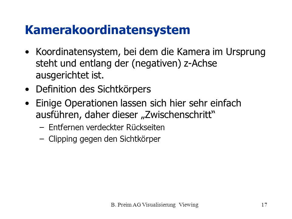B. Preim AG Visualisierung Viewing17 Kamerakoordinatensystem Koordinatensystem, bei dem die Kamera im Ursprung steht und entlang der (negativen) z-Ach