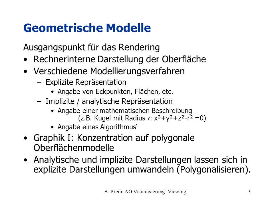 B. Preim AG Visualisierung Viewing5 Geometrische Modelle Ausgangspunkt für das Rendering Rechnerinterne Darstellung der Oberfläche Verschiedene Modell