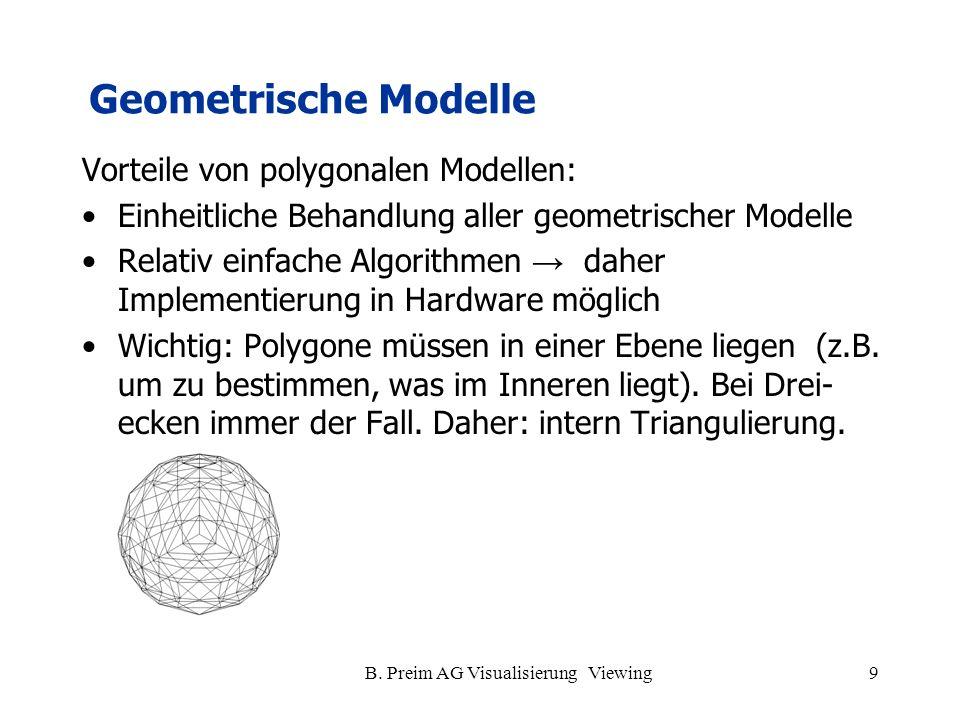 B. Preim AG Visualisierung Viewing9 Vorteile von polygonalen Modellen: Einheitliche Behandlung aller geometrischer Modelle Relativ einfache Algorithme