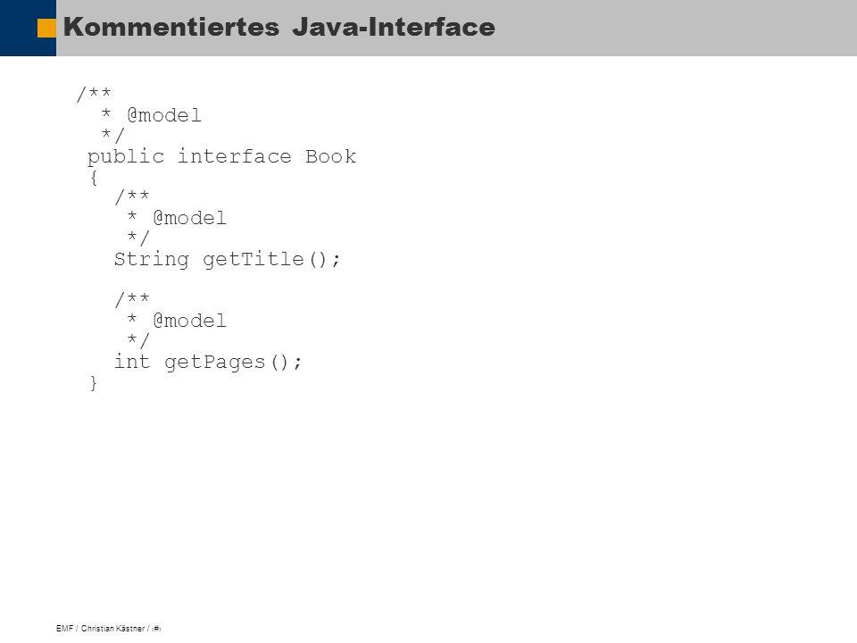 EMF / Christian Kästner / 11 Kommentiertes Java-Interface /** * @model */ public interface Book { /** * @model */ String getTitle(); /** * @model */ int getPages(); }
