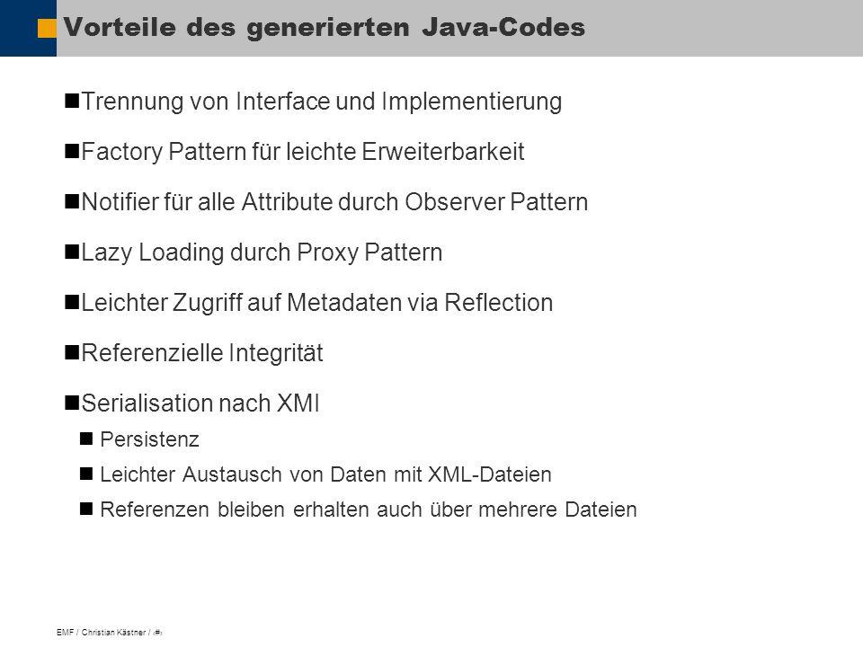 EMF / Christian Kästner / 14 Vorteile des generierten Java-Codes Trennung von Interface und Implementierung Factory Pattern für leichte Erweiterbarkeit Notifier für alle Attribute durch Observer Pattern Lazy Loading durch Proxy Pattern Leichter Zugriff auf Metadaten via Reflection Referenzielle Integrität Serialisation nach XMI Persistenz Leichter Austausch von Daten mit XML-Dateien Referenzen bleiben erhalten auch über mehrere Dateien