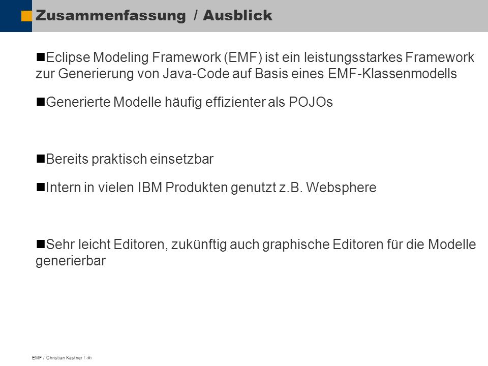 EMF / Christian Kästner / 15 Zusammenfassung / Ausblick Eclipse Modeling Framework (EMF) ist ein leistungsstarkes Framework zur Generierung von Java-Code auf Basis eines EMF-Klassenmodells Generierte Modelle häufig effizienter als POJOs Bereits praktisch einsetzbar Intern in vielen IBM Produkten genutzt z.B.
