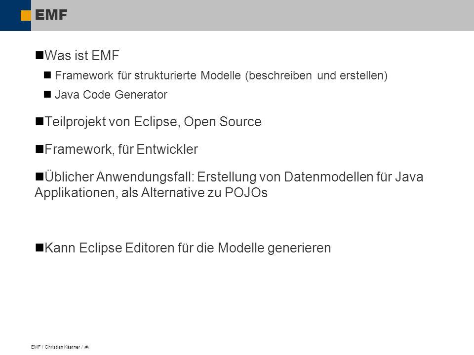 EMF / Christian Kästner / 3 EMF Was ist EMF Framework für strukturierte Modelle (beschreiben und erstellen) Java Code Generator Teilprojekt von Eclipse, Open Source Framework, für Entwickler Üblicher Anwendungsfall: Erstellung von Datenmodellen für Java Applikationen, als Alternative zu POJOs Kann Eclipse Editoren für die Modelle generieren