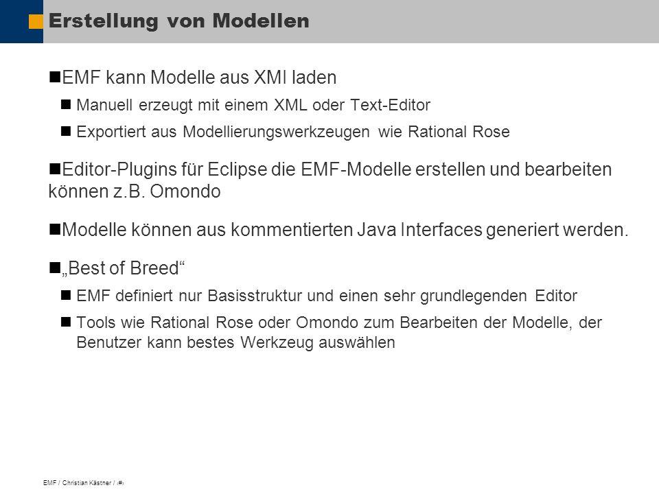 EMF / Christian Kästner / 8 Erstellung von Modellen EMF kann Modelle aus XMI laden Manuell erzeugt mit einem XML oder Text-Editor Exportiert aus Modellierungswerkzeugen wie Rational Rose Editor-Plugins für Eclipse die EMF-Modelle erstellen und bearbeiten können z.B.