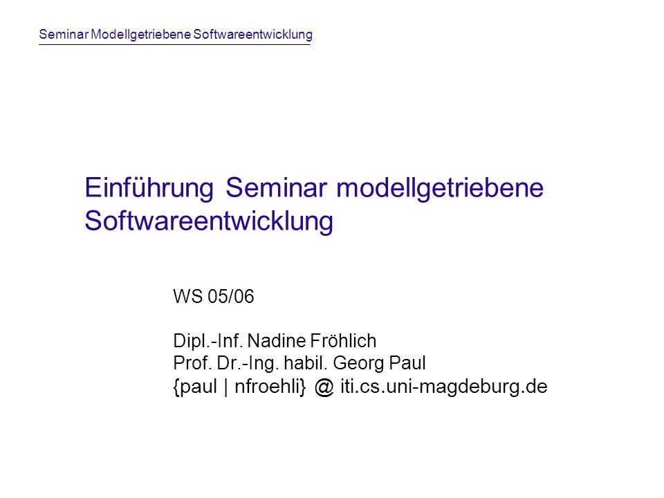 Seminar Modellgetriebene Softwareentwicklung Einführung Seminar modellgetriebene Softwareentwicklung WS 05/06 Dipl.-Inf.