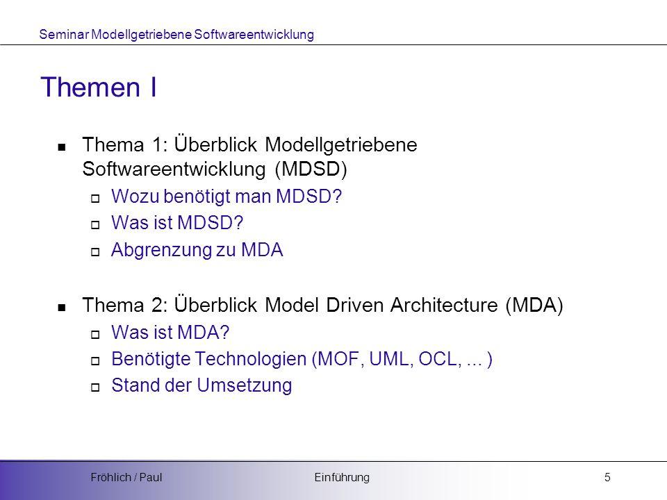 Seminar Modellgetriebene Softwareentwicklung EinführungFröhlich / Paul6 Themen II Thema 3: Metamodelle - MOF Bedeutung im von Metamodellen in MDSD Meta Object Facility - MOF Thema 4: Metamodelle - UML2 (aus Sicht der MDA) Erweiterungen: Stereotypen, Profiles, Tagged Values Thema 5: Austauschformat - XMI XML Meta Data Interchange (XMI)