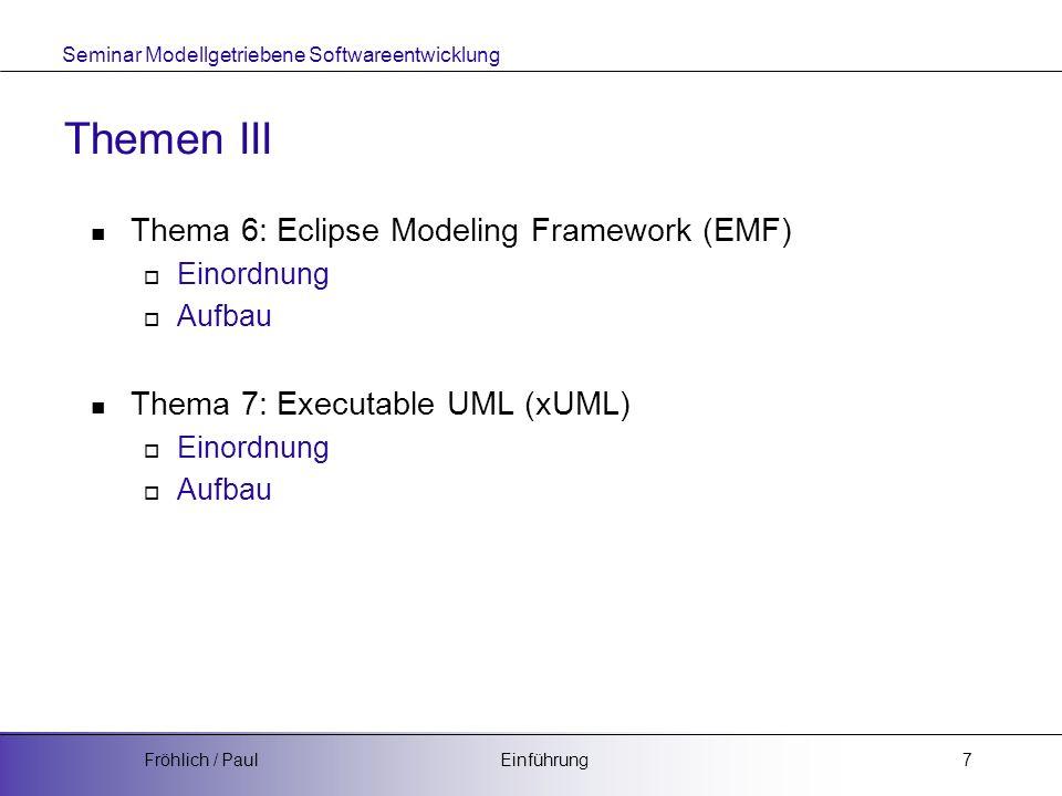 Seminar Modellgetriebene Softwareentwicklung EinführungFröhlich / Paul7 Themen III Thema 6: Eclipse Modeling Framework (EMF) Einordnung Aufbau Thema 7: Executable UML (xUML) Einordnung Aufbau