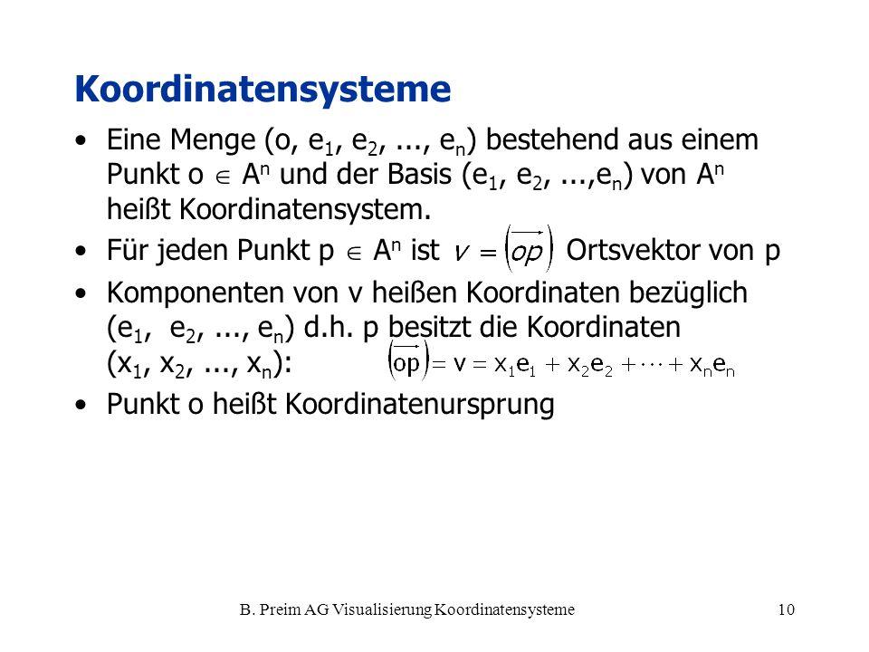 B. Preim AG Visualisierung Koordinatensysteme10 Koordinatensysteme Eine Menge (o, e 1, e 2,..., e n ) bestehend aus einem Punkt o A n und der Basis (e