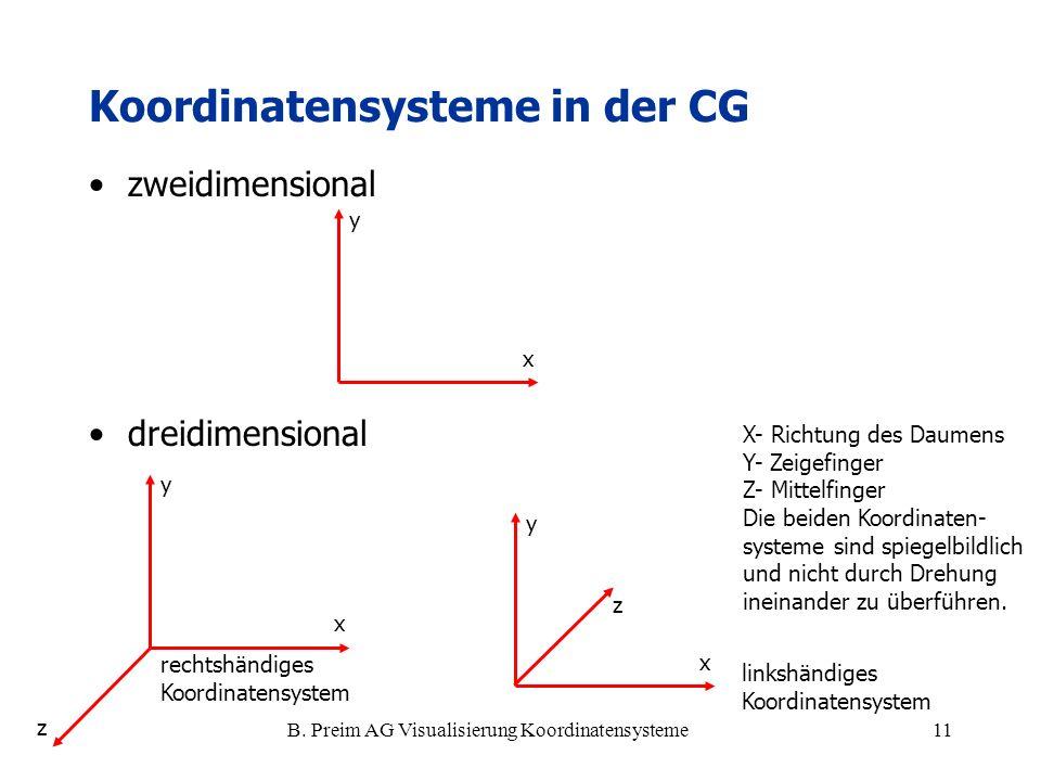 B. Preim AG Visualisierung Koordinatensysteme11 Koordinatensysteme in der CG zweidimensional dreidimensional x y x y z x y z linkshändiges Koordinaten