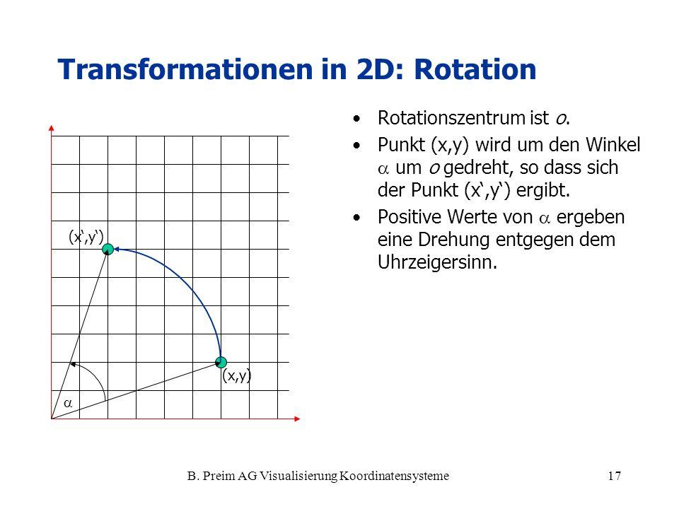 B. Preim AG Visualisierung Koordinatensysteme17 Transformationen in 2D: Rotation Rotationszentrum ist o. Punkt (x,y) wird um den Winkel um o gedreht,