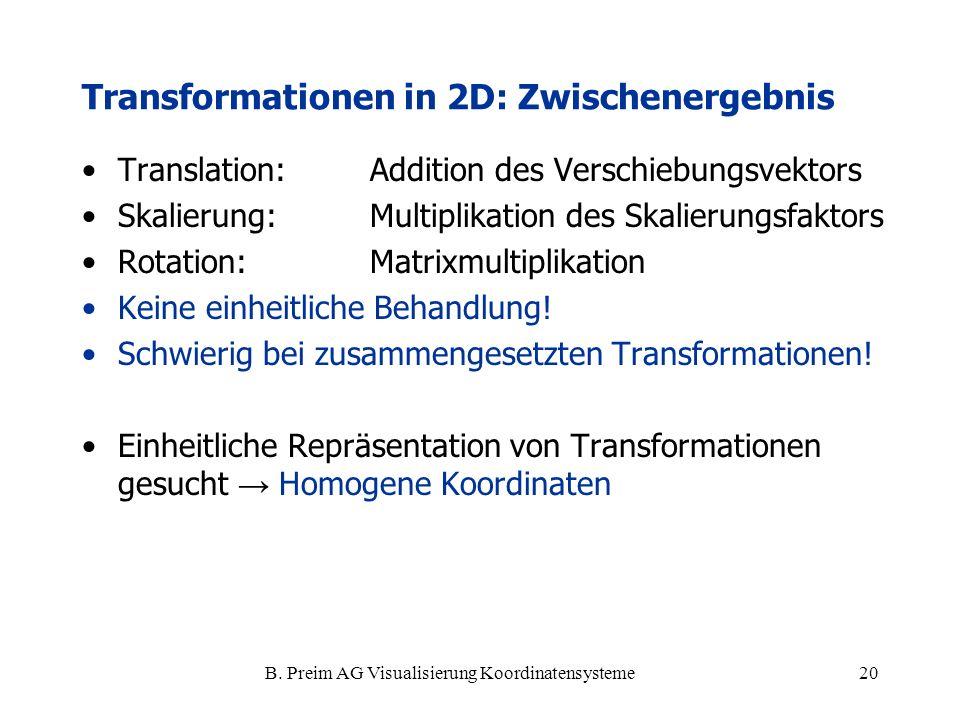 B. Preim AG Visualisierung Koordinatensysteme20 Transformationen in 2D: Zwischenergebnis Translation:Addition des Verschiebungsvektors Skalierung: Mul