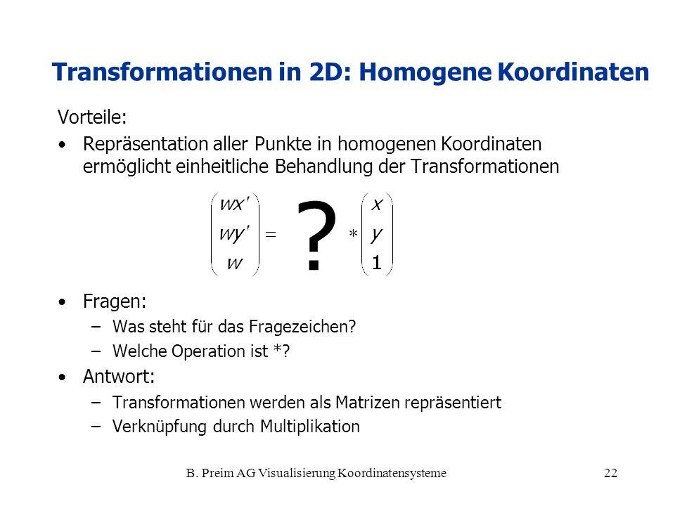 B. Preim AG Visualisierung Koordinatensysteme22 Vorteile: Repräsentation aller Punkte in homogenen Koordinaten ermöglicht einheitliche Behandlung der