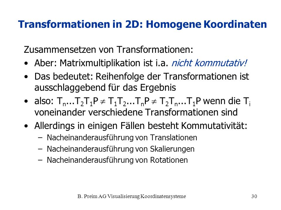 B. Preim AG Visualisierung Koordinatensysteme30 Zusammensetzen von Transformationen: Aber: Matrixmultiplikation ist i.a. nicht kommutativ! Das bedeute