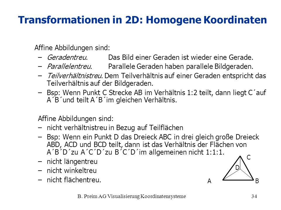 B. Preim AG Visualisierung Koordinatensysteme34 Affine Abbildungen sind: –Geradentreu. Das Bild einer Geraden ist wieder eine Gerade. –Parallelentreu.