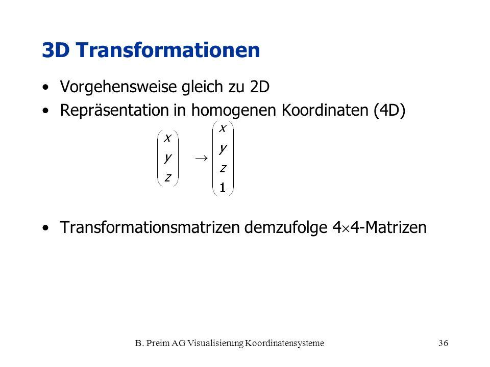 B. Preim AG Visualisierung Koordinatensysteme36 3D Transformationen Vorgehensweise gleich zu 2D Repräsentation in homogenen Koordinaten (4D) Transform