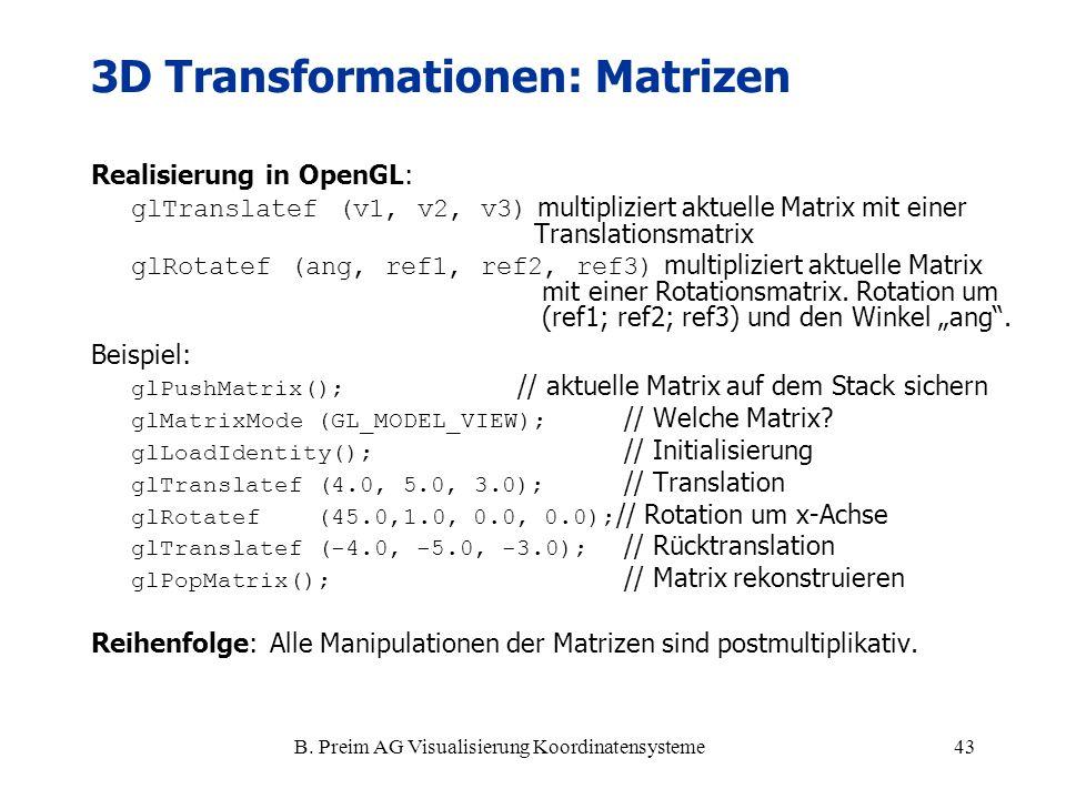 B. Preim AG Visualisierung Koordinatensysteme43 3D Transformationen: Matrizen Realisierung in OpenGL: glTranslatef (v1, v2, v3) multipliziert aktuelle