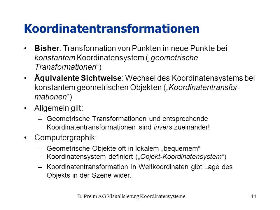 B. Preim AG Visualisierung Koordinatensysteme44 Koordinatentransformationen Bisher: Transformation von Punkten in neue Punkte bei konstantem Koordinat