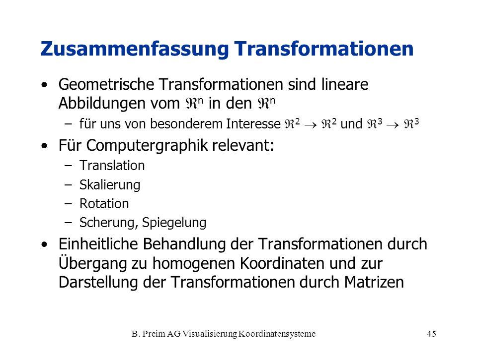 B. Preim AG Visualisierung Koordinatensysteme45 Zusammenfassung Transformationen Geometrische Transformationen sind lineare Abbildungen vom n in den n
