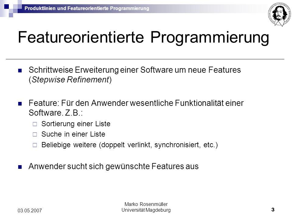 Produktlinien und Featureorientierte Programmierung Marko Rosenmüller Universität Magdeburg14 03.05.2007 Jak und FeatureC++ Jak: Umsetzung von FOP für Java Teil der AHEAD Toolsuite http://www.cs.utexas.edu/users/schwartz/ATS.html FeatureC++: Umsetzung von FOP für C++ http://wwwiti.cs.uni-magdeburg.de/iti_db/fcc/ Beide Ansätze basieren auf Codetransformation: Umwandlung des FOP Quelltextes (Jak, FeatureC++) in OOP Quelltext (Java, C++)