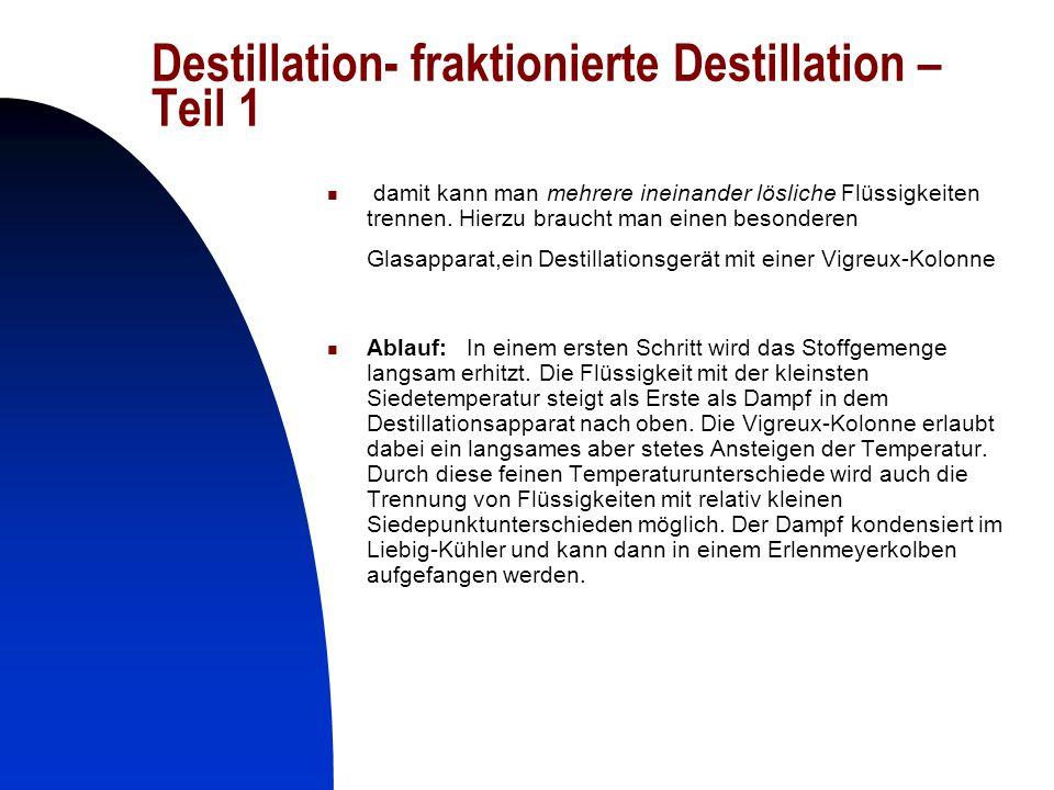 18 Destillation- fraktionierte Destillation – Teil 1 damit kann man mehrere ineinander lösliche Flüssigkeiten trennen. Hierzu braucht man einen besond