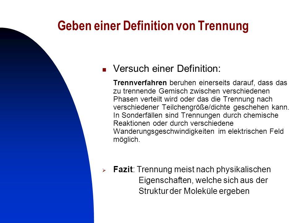 3 Geben einer Definition von Trennung Versuch einer Definition: Trennverfahren beruhen einerseits darauf, dass das zu trennende Gemisch zwischen versc