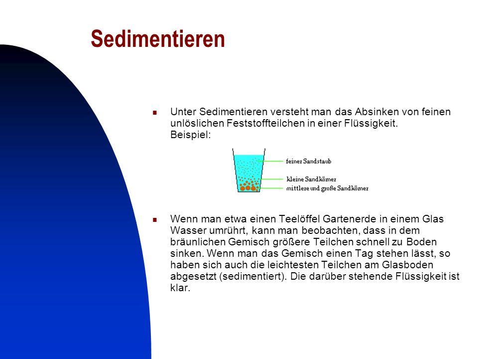 7 Sedimentieren Unter Sedimentieren versteht man das Absinken von feinen unlöslichen Feststoffteilchen in einer Flüssigkeit. Beispiel: Wenn man etwa e