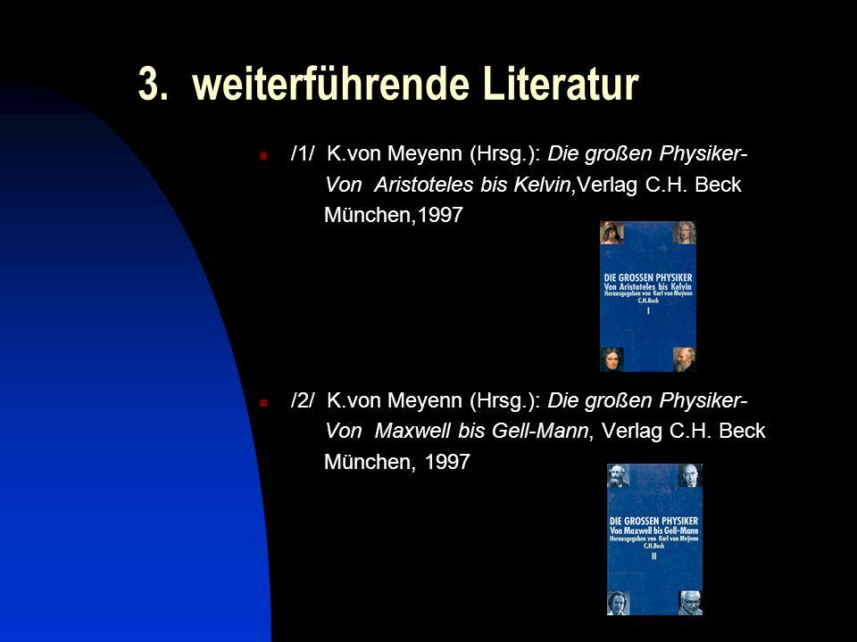 3. weiterführende Literatur /1/ K.von Meyenn (Hrsg.): Die großen Physiker- Von Aristoteles bis Kelvin,Verlag C.H. Beck München,1997 /2/ K.von Meyenn (