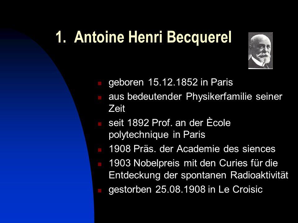 1. Antoine Henri Becquerel geboren 15.12.1852 in Paris aus bedeutender Physikerfamilie seiner Zeit seit 1892 Prof. an der Ècole polytechnique in Paris