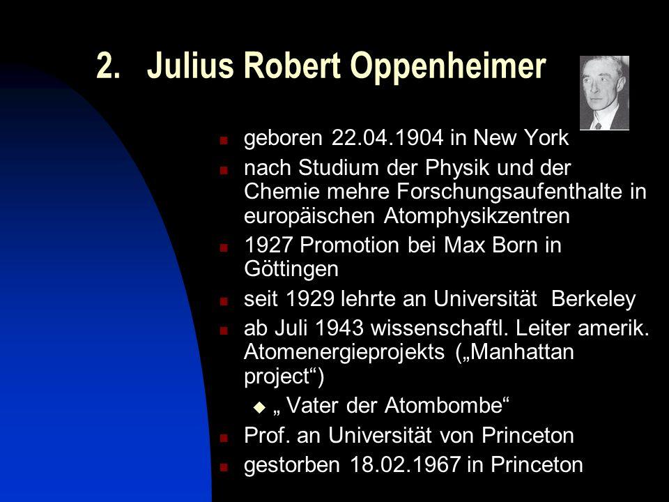 2. Julius Robert Oppenheimer geboren 22.04.1904 in New York nach Studium der Physik und der Chemie mehre Forschungsaufenthalte in europäischen Atomphy