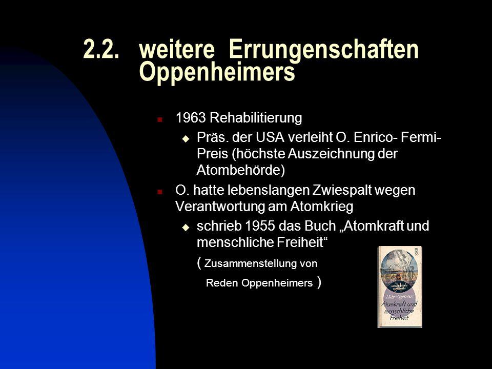 2.2. weitere Errungenschaften Oppenheimers 1963 Rehabilitierung Präs. der USA verleiht O. Enrico- Fermi- Preis (höchste Auszeichnung der Atombehörde)
