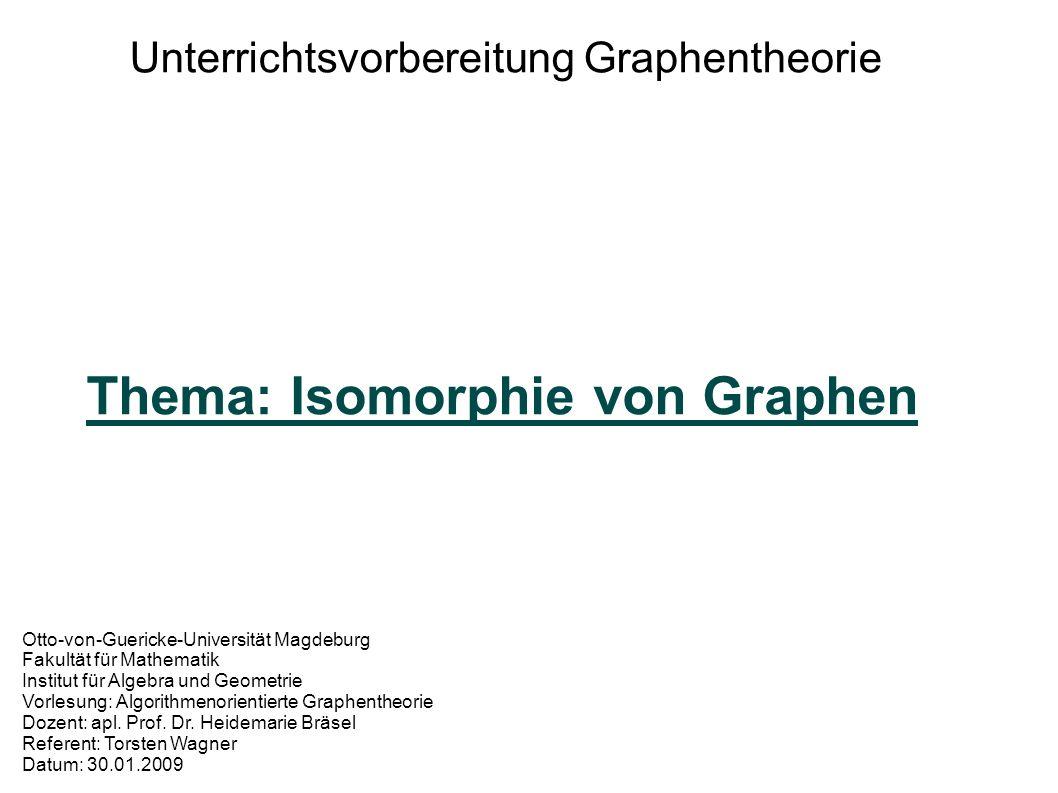 Unterrichtsvorbereitung Graphentheorie Thema: Isomorphie von Graphen Otto-von-Guericke-Universität Magdeburg Fakultät für Mathematik Institut für Algebra und Geometrie Vorlesung: Algorithmenorientierte Graphentheorie Dozent: apl.