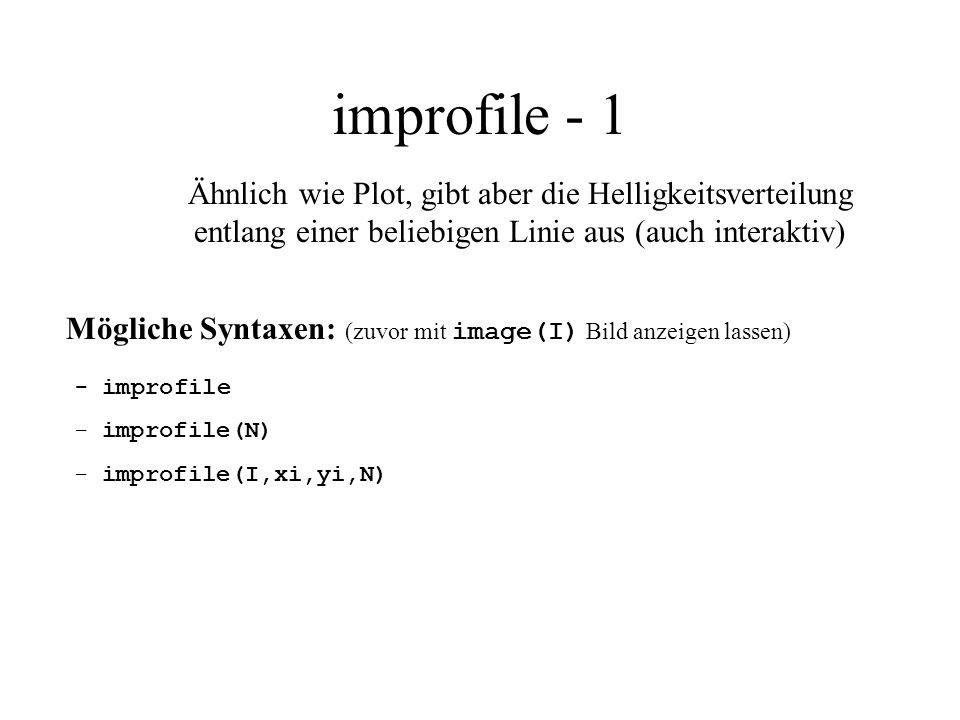 improfile - 1 Mögliche Syntaxen: (zuvor mit image(I) Bild anzeigen lassen) - improfile - improfile(N) - improfile(I,xi,yi,N) Ähnlich wie Plot, gibt ab