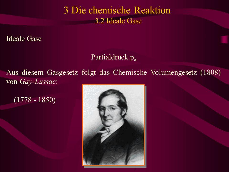 3 Die chemische Reaktion 3.2 Ideale Gase Ideale Gase Partialdruck p a Aus diesem Gasgesetz folgt das Chemische Volumengesetz (1808) von Gay-Lussac: (1