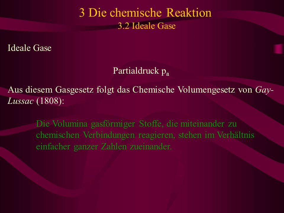 3 Die chemische Reaktion 3.2 Ideale Gase Ideale Gase Partialdruck p a Aus diesem Gasgesetz folgt das Chemische Volumengesetz von Gay- Lussac (1808): D