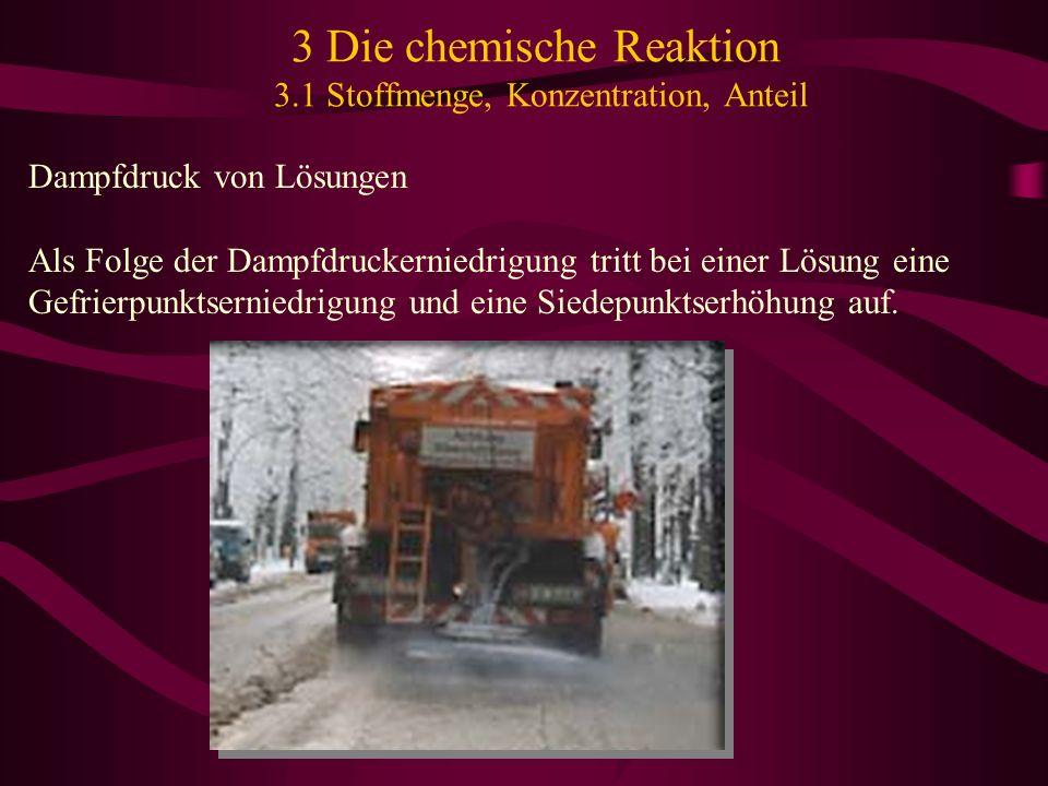 3 Die chemische Reaktion 3.1 Stoffmenge, Konzentration, Anteil Dampfdruck von Lösungen Als Folge der Dampfdruckerniedrigung tritt bei einer Lösung ein