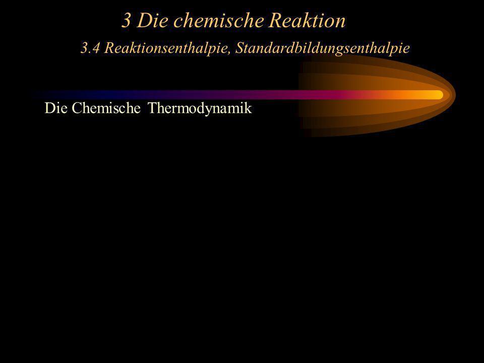 3 Die chemische Reaktion 3.4 Reaktionsenthalpie, Standardbildungsenthalpie Die Chemische Thermodynamik