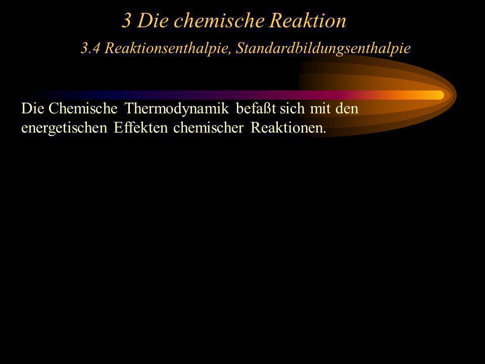 3 Die chemische Reaktion 3.4 Reaktionsenthalpie, Standardbildungsenthalpie Die Chemische Thermodynamik befaßt sich mit den energetischen Effekten chem