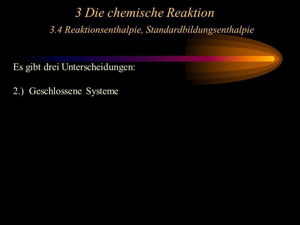 3 Die chemische Reaktion 3.4 Reaktionsenthalpie, Standardbildungsenthalpie Es gibt drei Unterscheidungen: 2.) Geschlossene Systeme