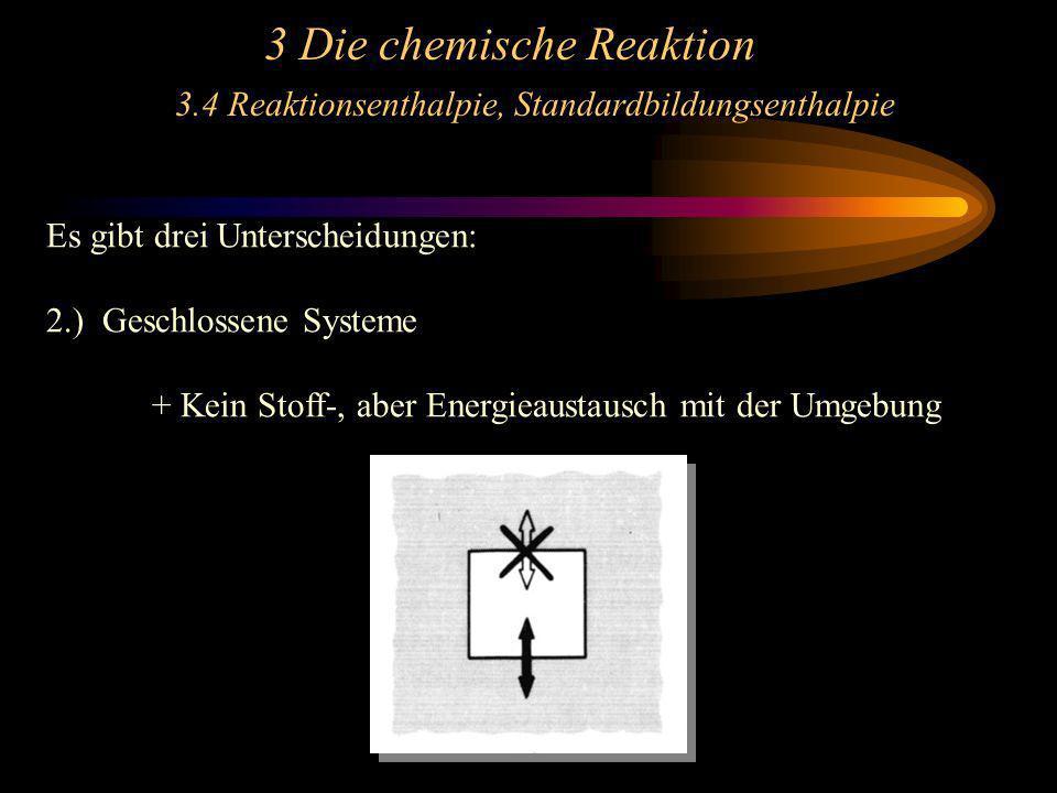 3 Die chemische Reaktion 3.4 Reaktionsenthalpie, Standardbildungsenthalpie Es gibt drei Unterscheidungen: 2.) Geschlossene Systeme + Kein Stoff-, aber