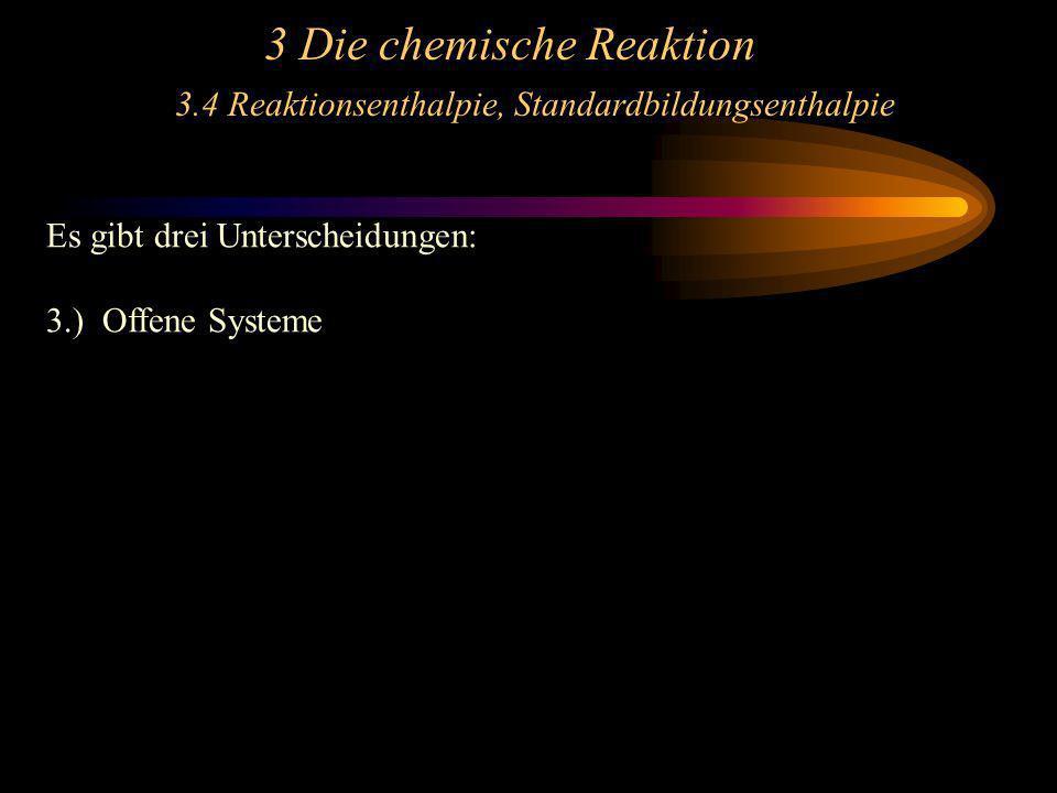 3 Die chemische Reaktion 3.4 Reaktionsenthalpie, Standardbildungsenthalpie Es gibt drei Unterscheidungen: 3.) Offene Systeme