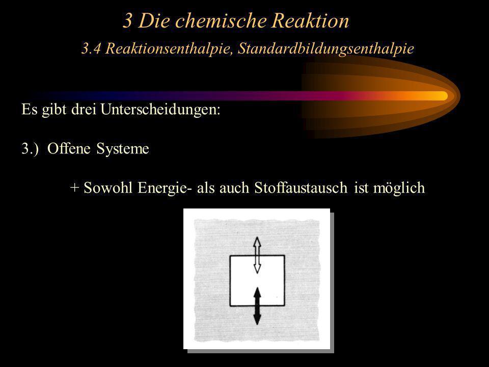 3 Die chemische Reaktion 3.4 Reaktionsenthalpie, Standardbildungsenthalpie Es gibt drei Unterscheidungen: 3.) Offene Systeme + Sowohl Energie- als auc