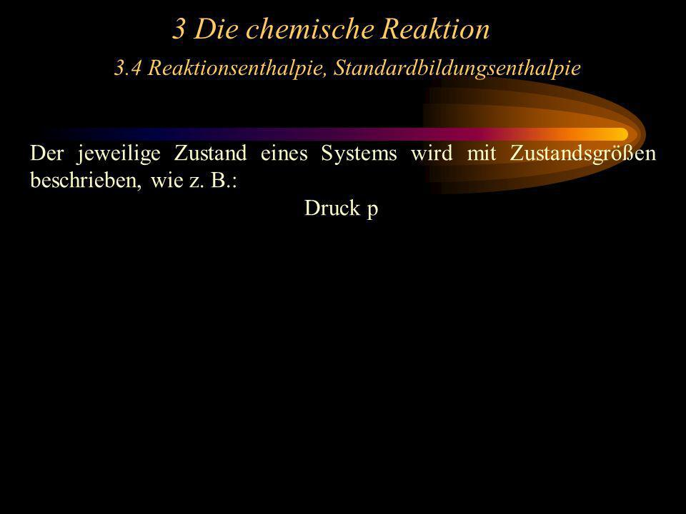 3 Die chemische Reaktion 3.4 Reaktionsenthalpie, Standardbildungsenthalpie Der jeweilige Zustand eines Systems wird mit Zustandsgrößen beschrieben, wi