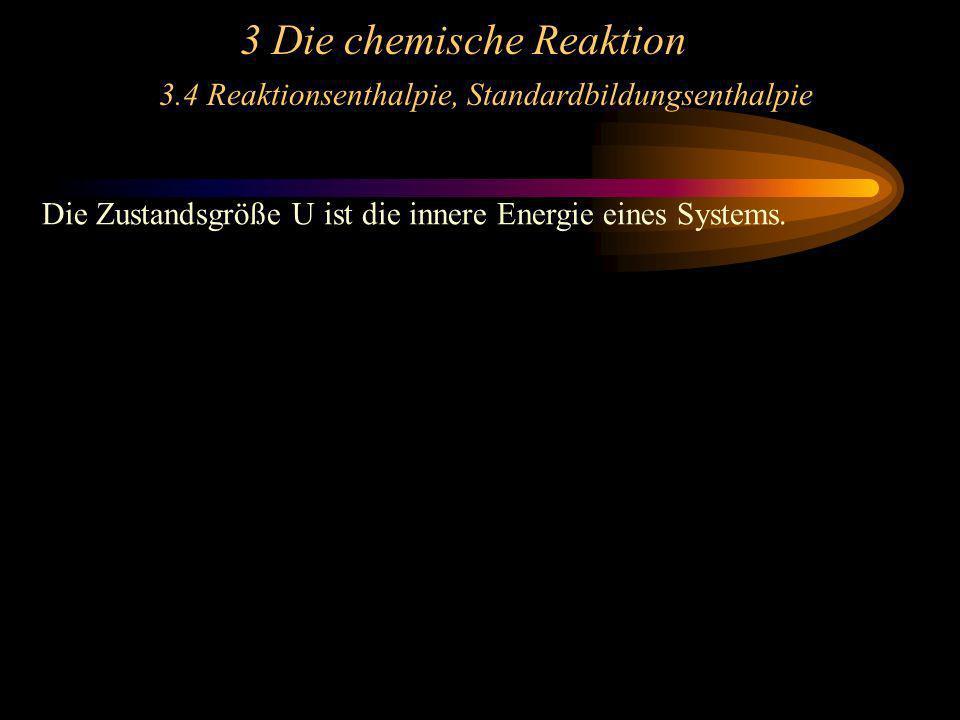3 Die chemische Reaktion 3.4 Reaktionsenthalpie, Standardbildungsenthalpie Die Zustandsgröße U ist die innere Energie eines Systems.