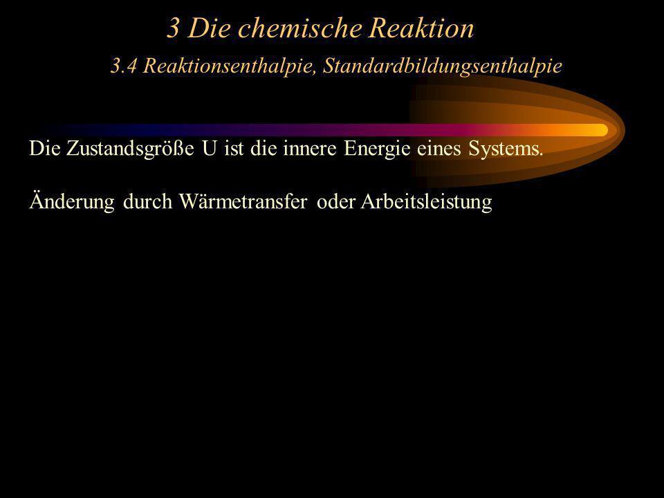 3 Die chemische Reaktion 3.4 Reaktionsenthalpie, Standardbildungsenthalpie Die Zustandsgröße U ist die innere Energie eines Systems. Änderung durch Wä