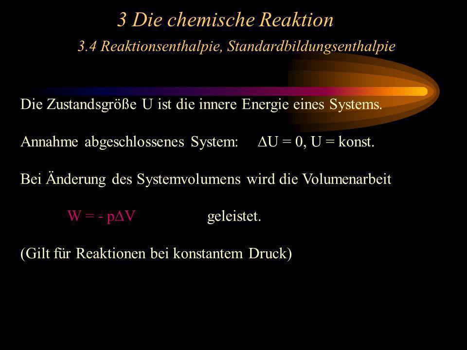 3 Die chemische Reaktion 3.4 Reaktionsenthalpie, Standardbildungsenthalpie Die Zustandsgröße U ist die innere Energie eines Systems. Annahme abgeschlo